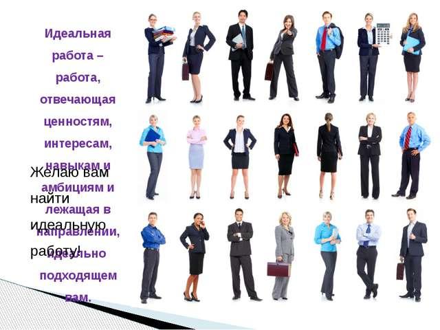 Идеальная работа – работа, отвечающая ценностям, интересам, навыкам и амбиция...