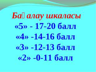 Бағалау шкаласы «5» - 17-20 балл «4» -14-16 балл «3» -12-13 балл «2» -0-11 б