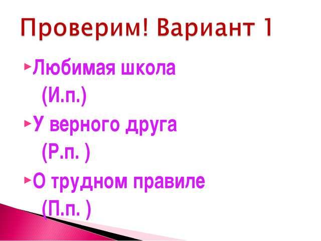 Любимая школа (И.п.) У верного друга (Р.п. ) О трудном правиле (П.п. )