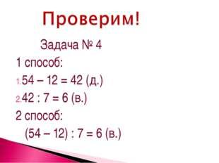 Задача № 4 1 способ: 54 – 12 = 42 (д.) 42 : 7 = 6 (в.) 2 способ: (54 – 12) :