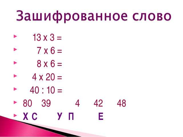 13 х 3 = 7 x 6 = 8 х 6 = 4 х 20 = 40 : 10 = 80 39 4 42 48 Х С У П Е