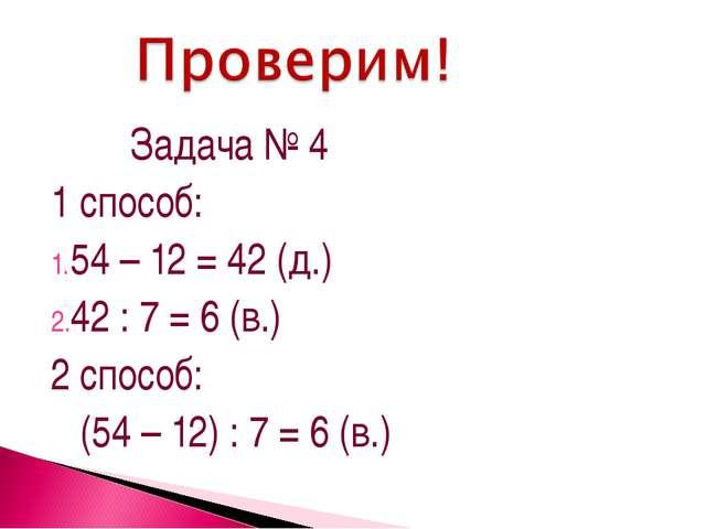Задача № 4 1 способ: 54 – 12 = 42 (д.) 42 : 7 = 6 (в.) 2 способ: (54 – 12) :...