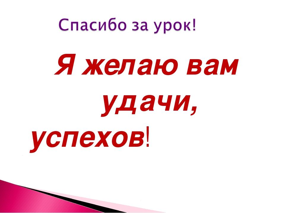 Я желаю вам удачи, успехов!