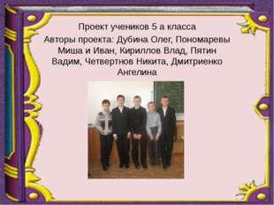 Проект учеников 5 а класса Авторы проекта: Дубина Олег, Пономаревы Миша и Ив