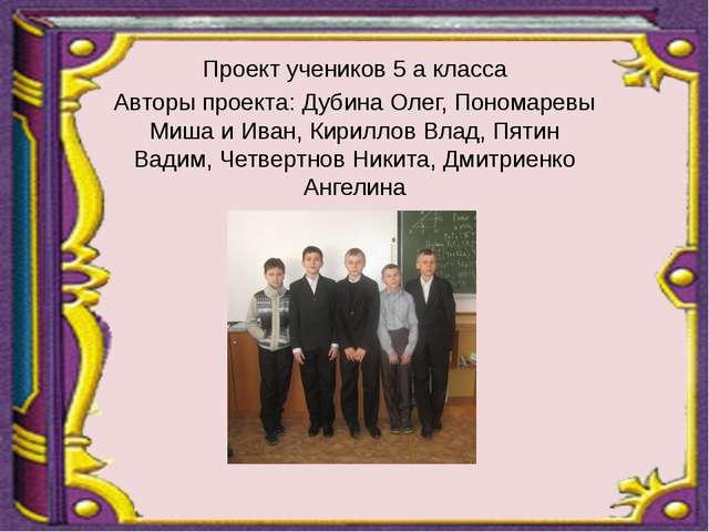 Проект учеников 5 а класса Авторы проекта: Дубина Олег, Пономаревы Миша и Ив...