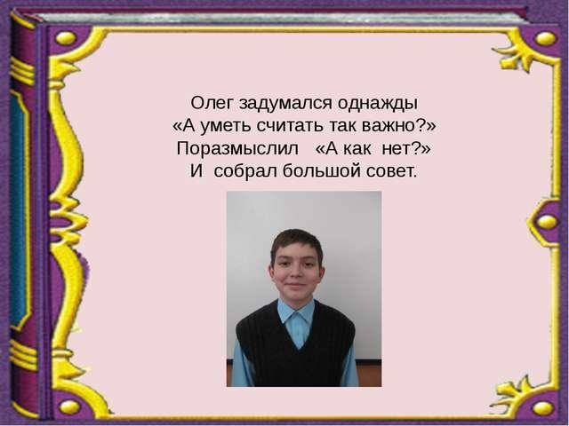 Олег задумался однажды «А уметь считать так важно?» Поразмыслил «А как нет?»...