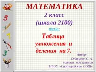 МАТЕМАТИКА 2 класс (школа 2100) тема: Таблица умножения и деления на 7. Автор