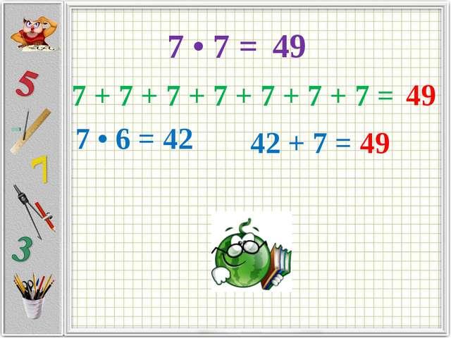 7 + 7 + 7 + 7 + 7 + 7 + 7 = 49 7 • 6 = 42 42 + 7 = 49 7 • 7 = 49