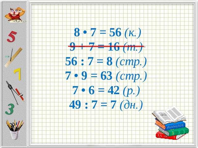 8 • 7 = 56 (к.) 9 + 7 = 16 (т.) 56 : 7 = 8 (стр.) 7 • 9 = 63 (стр.) 7 • 6 =...