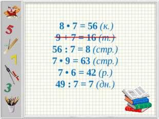 8 • 7 = 56 (к.) 9 + 7 = 16 (т.) 56 : 7 = 8 (стр.) 7 • 9 = 63 (стр.) 7 • 6 =