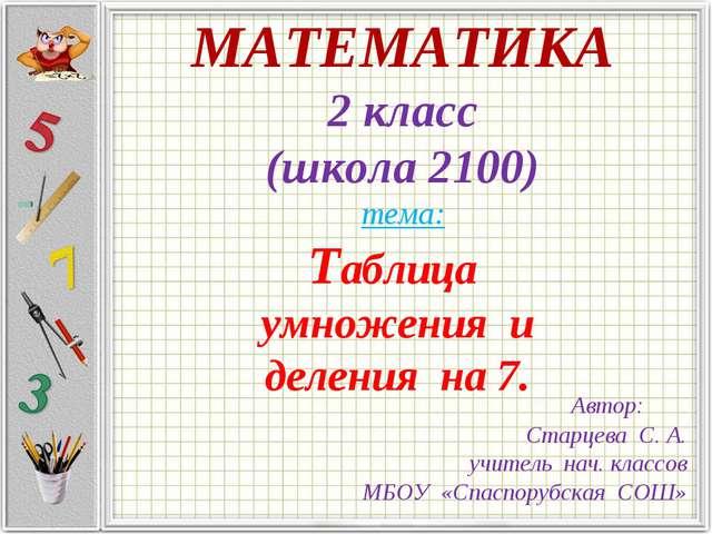 МАТЕМАТИКА 2 класс (школа 2100) тема: Таблица умножения и деления на 7. Автор...