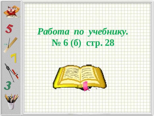 Работа по учебнику. № 6 (б) стр. 28