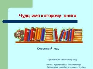 Чудо, имя которому- книга Классный час Презентация к классному часу автор: Ху
