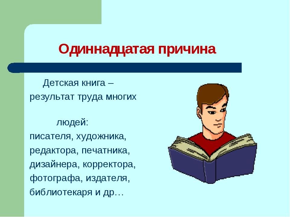 Одиннадцатая причина Детская книга – результат труда многих людей: писателя,...