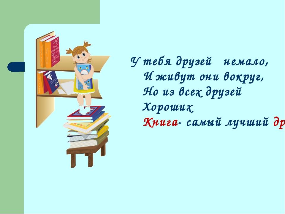 У тебя друзей немало, И живут они вокруг, Но из всех друзей Хороших Книга- са...