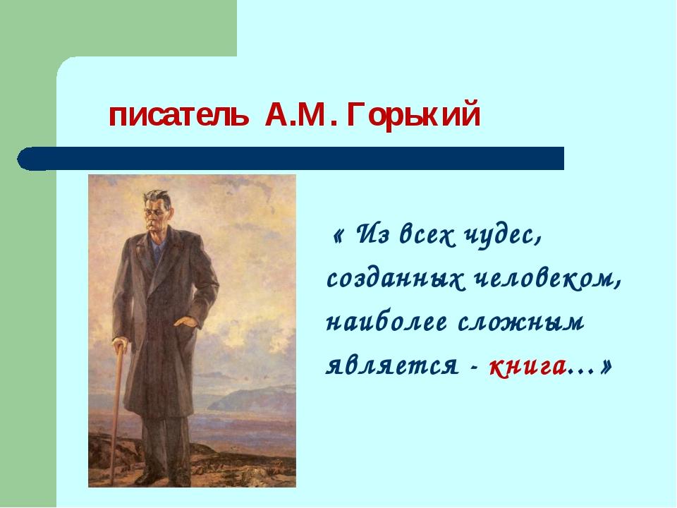 писатель А.М. Горький « Из всех чудес, созданных человеком, наиболее сложным...