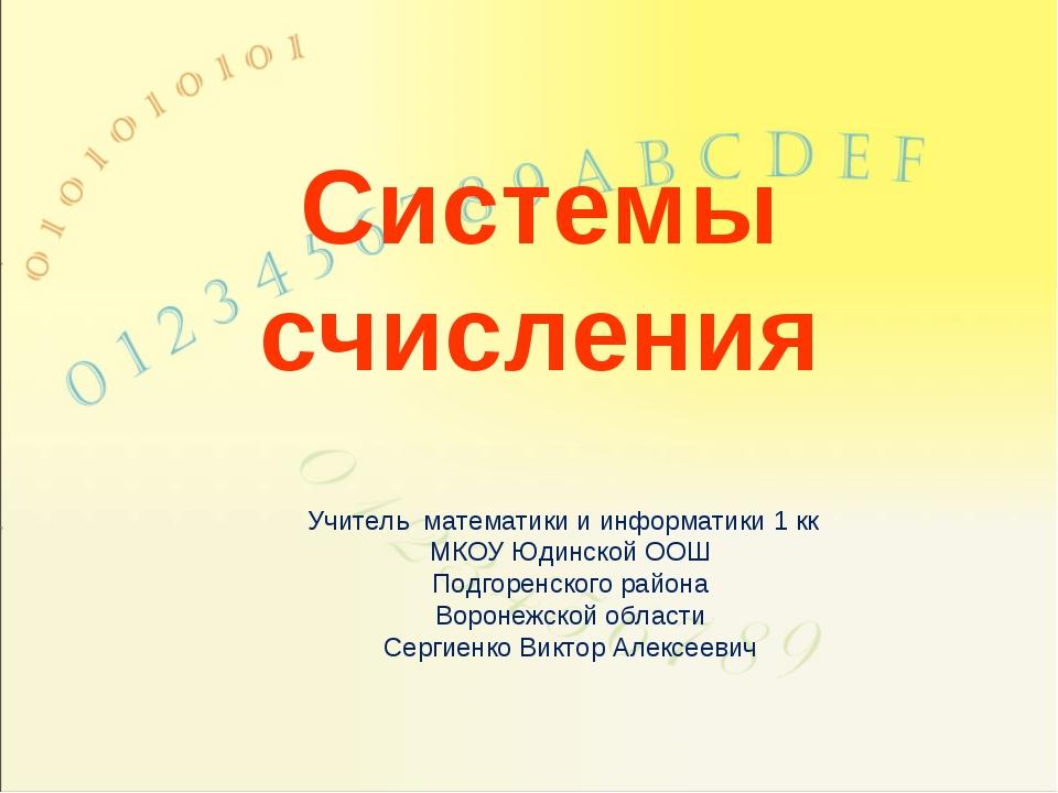 Системы счисления Учитель математики и информатики 1 кк МКОУ Юдинской ООШ Под...