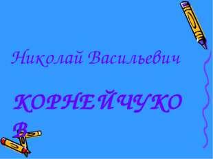 КОРНЕЙЧУКОВ Николай Васильевич