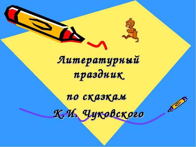 Литературный праздник по сказкам К.И. Чуковского