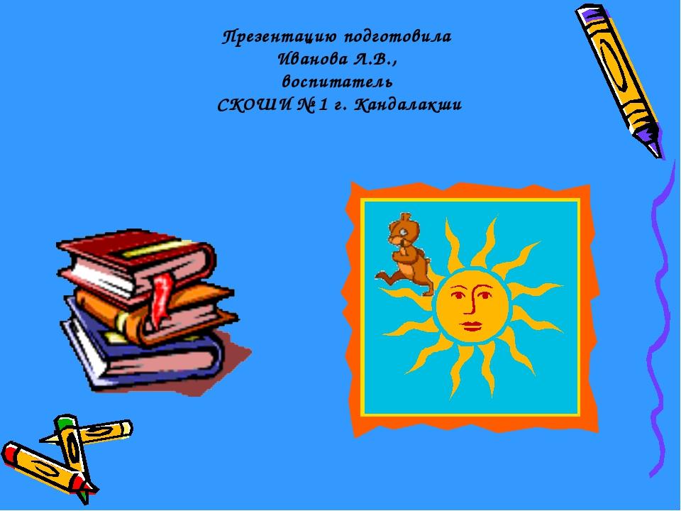 Презентацию подготовила Иванова Л.В., воспитатель СКОШИ № 1 г. Кандалакши