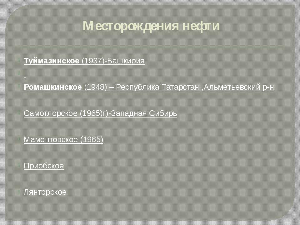 Месторождения нефти Туймазинское (1937)-Башкирия Ромашкинское (1948) – Респуб...