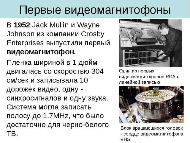 Первые видеомагнитофоны В 1952 Jack Mullin и Wayne Johnson из компании Crosby...