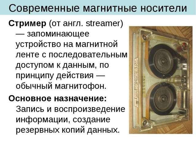 Современные магнитные носители Стример (от англ. streamer) — запоминающее уст...