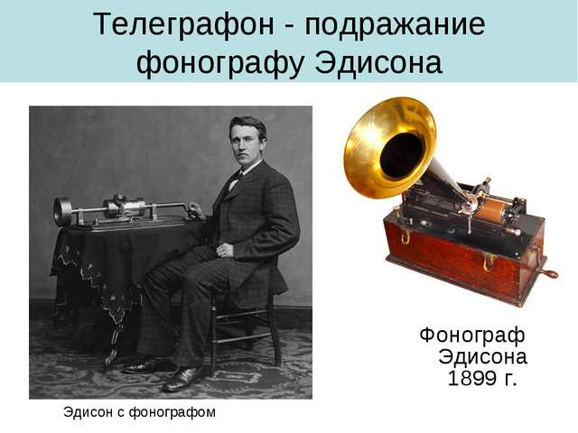 Телеграфон - подражание фонографу Эдисона Фонограф Эдисона 1899 г. Эдисон с ф...