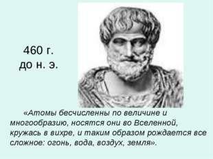 460 г. до н. э. «Атомы бесчисленны по величине и многообразию, носятся они