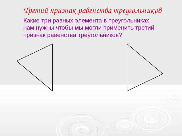 Третий признак равенства треугольников Какие три равных элемента в треугольни...