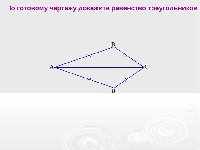 А В С D По готовому чертежу докажите равенство треугольников