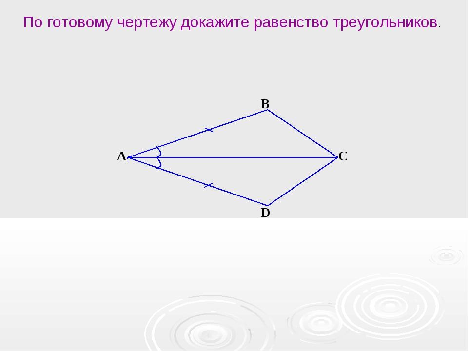 А В С D По готовому чертежу докажите равенство треугольников.