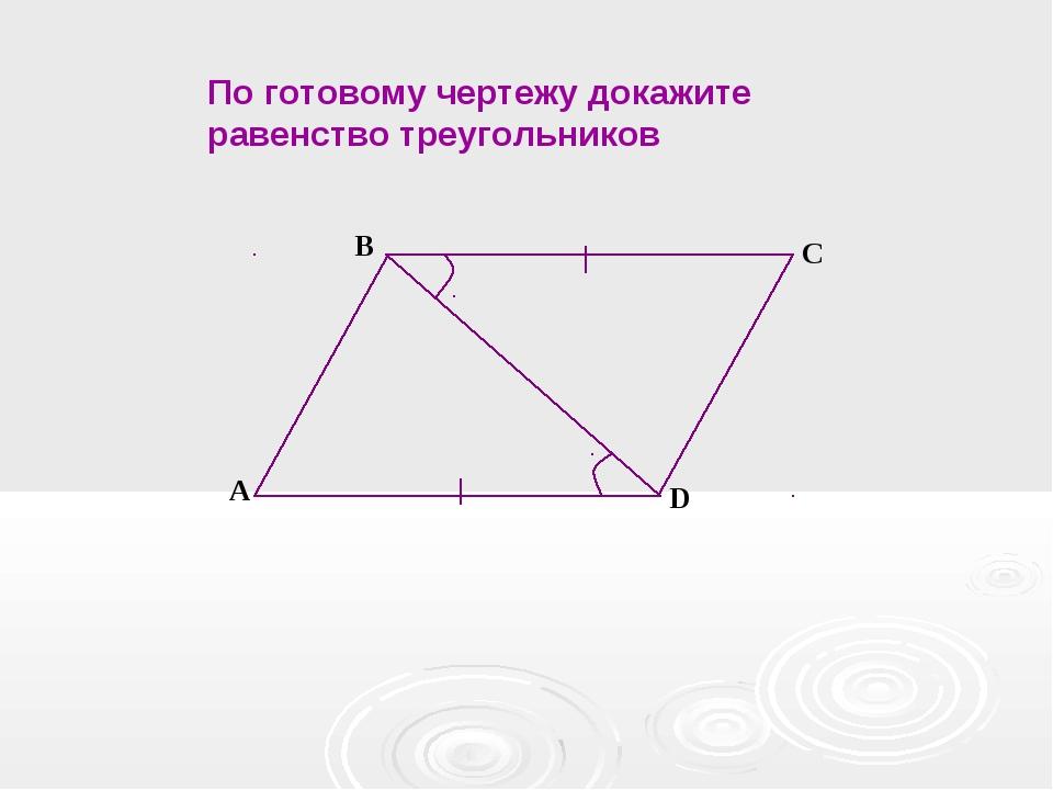 А B C D По готовому чертежу докажите равенство треугольников