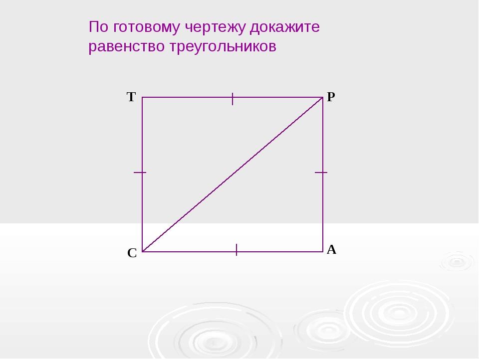 C T P А По готовому чертежу докажите равенство треугольников