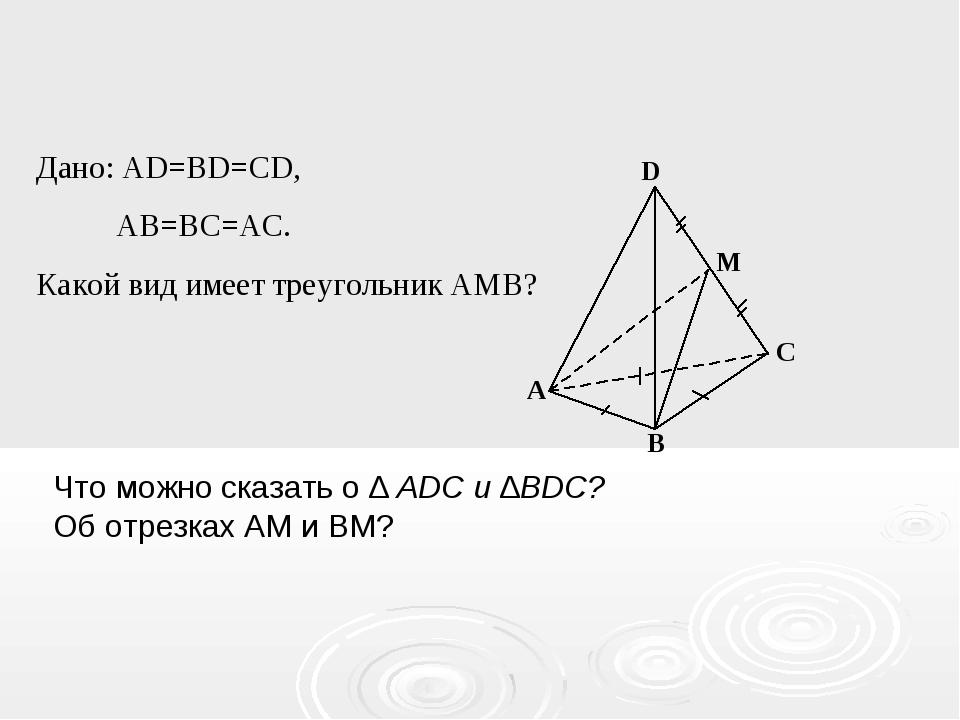 A D M C B Дано: AD=BD=CD, AB=BC=AC. Какой вид имеет треугольник AMB? Что можн...