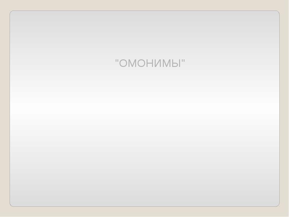 """""""ОМОНИМЫ"""""""
