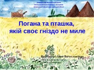 Погана та пташка, якій своє гніздо не миле Ярмоленко Інна Вячеславівна, вчите