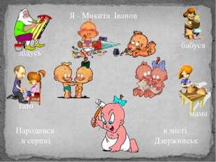 Я - Микита Іванов в місті Дзержинськ Народився в серпні дідусь тато мама бабуся