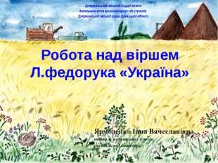 Робота над віршем Л.федорука «Україна» Ярмоленко Інна Вячеславівна, вчитель п