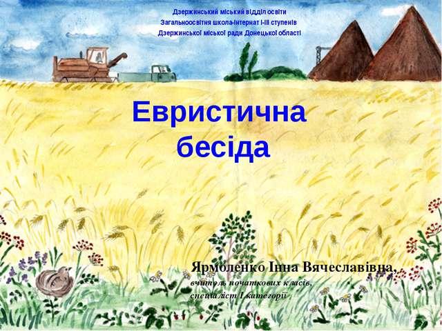Евристична бесіда Ярмоленко Інна Вячеславівна, вчитель початкових класів, спе...