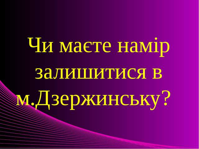 Чи маєте намір залишитися в м.Дзержинську?