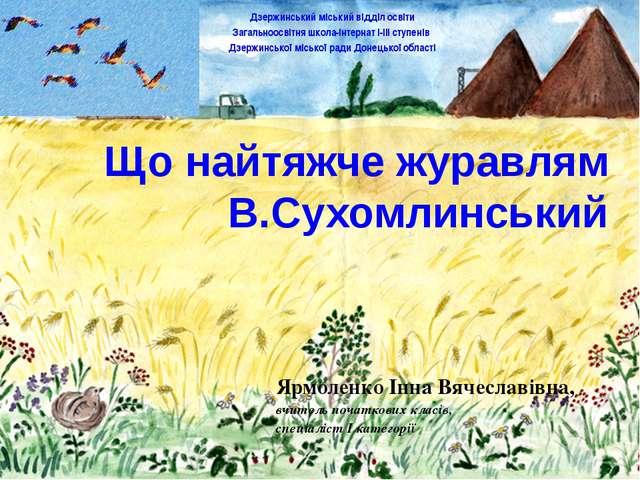Що найтяжче журавлям В.Сухомлинський Ярмоленко Інна Вячеславівна, вчитель поч...