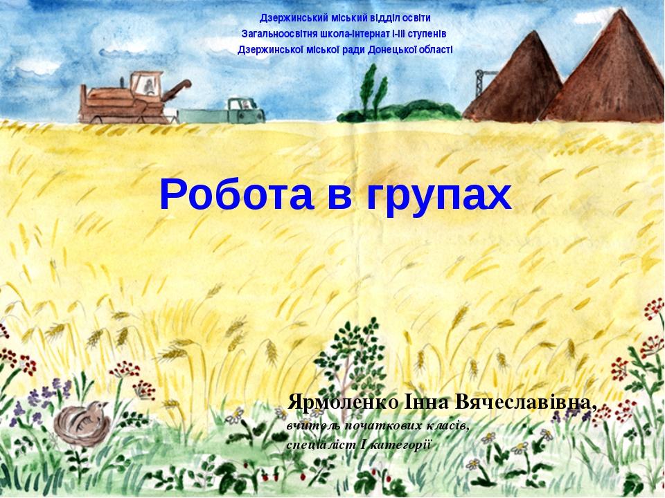 Робота в групах Ярмоленко Інна Вячеславівна, вчитель початкових класів, спеці...