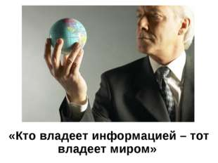 «Кто владеет информацией – тот владеет миром»
