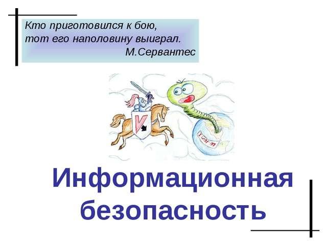Информационная безопасность Кто приготовился к бою, тот его наполовину выигра...