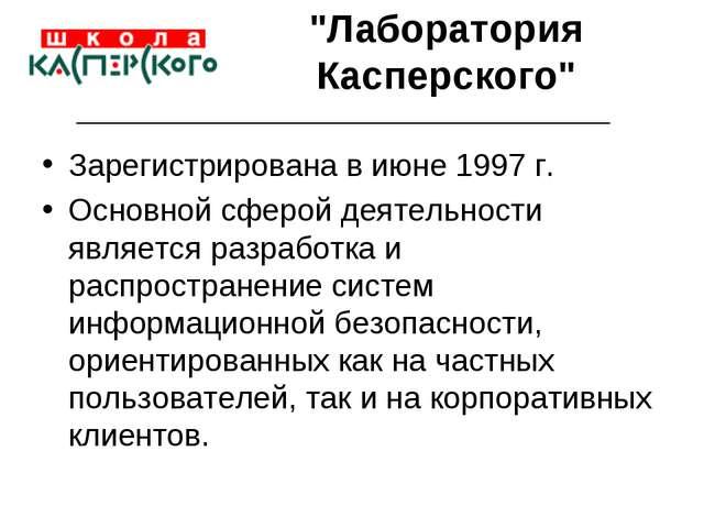 """""""Лаборатория Касперского"""" Зарегистрирована в июне 1997 г. Основной сферой дея..."""