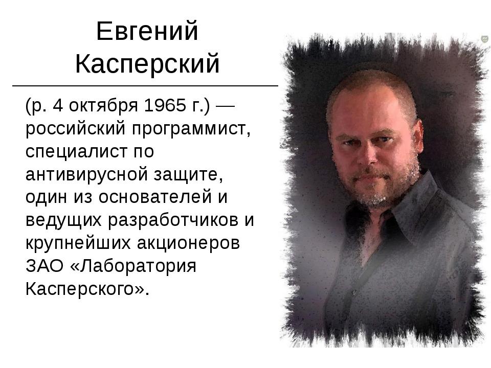 Евгений Касперский (р. 4 октября 1965 г.) — российский программист, специалис...
