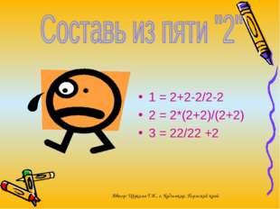 1 = 2+2-2/2-2 2 = 2*(2+2)/(2+2) 3 = 22/22 +2 Автор: Щукина Т.И., г. Кудымкар