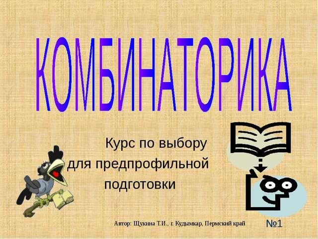 Курс по выбору для предпрофильной подготовки №1 Автор: Щукина Т.И., г. Кудым...