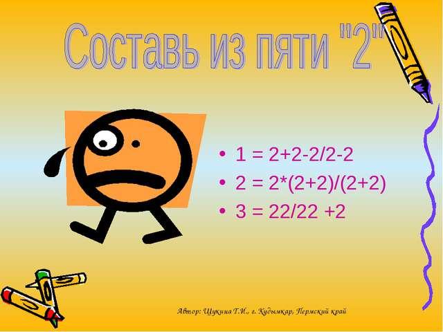1 = 2+2-2/2-2 2 = 2*(2+2)/(2+2) 3 = 22/22 +2 Автор: Щукина Т.И., г. Кудымкар...